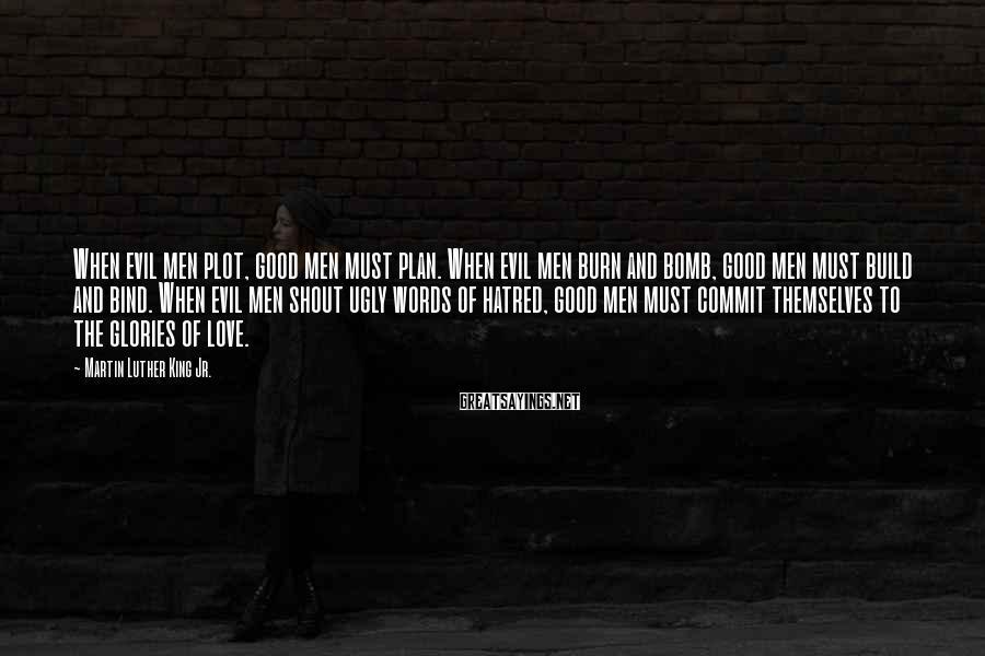 Martin Luther King Jr. Sayings: When evil men plot, good men must plan. When evil men burn and bomb, good