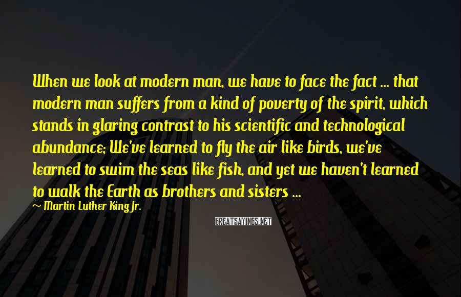 Martin Luther King Jr. Sayings: When we look at modern man, we have to face the fact ... that modern