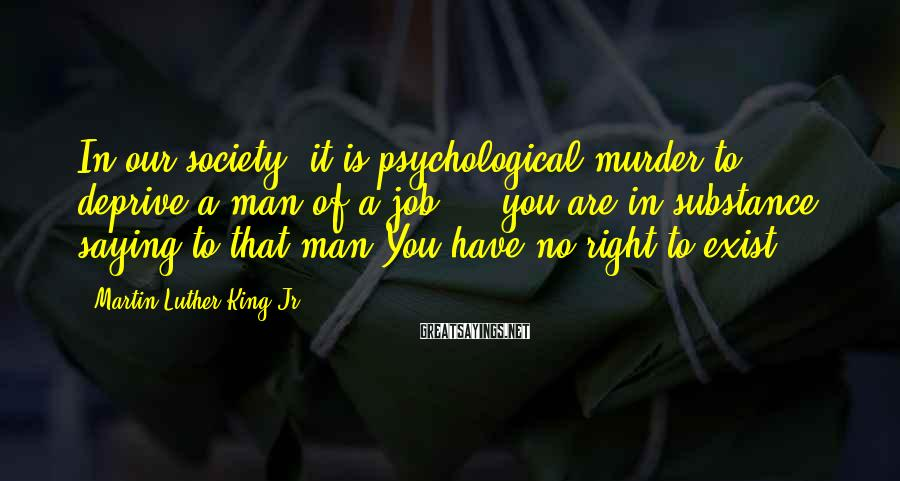 Martin Luther King Jr. Sayings: In our society, it is psychological murder to deprive a man of a job ...