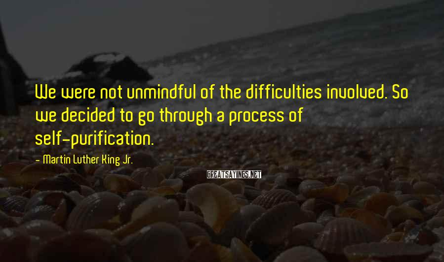Martin Luther King Jr. Sayings: We were not unmindful of the difficulties involved. So we decided to go through a