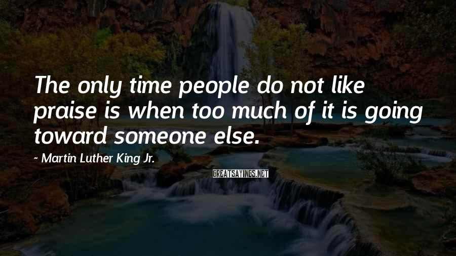 Martin Luther King Jr. Sayings: The only time people do not like praise is when too much of it is