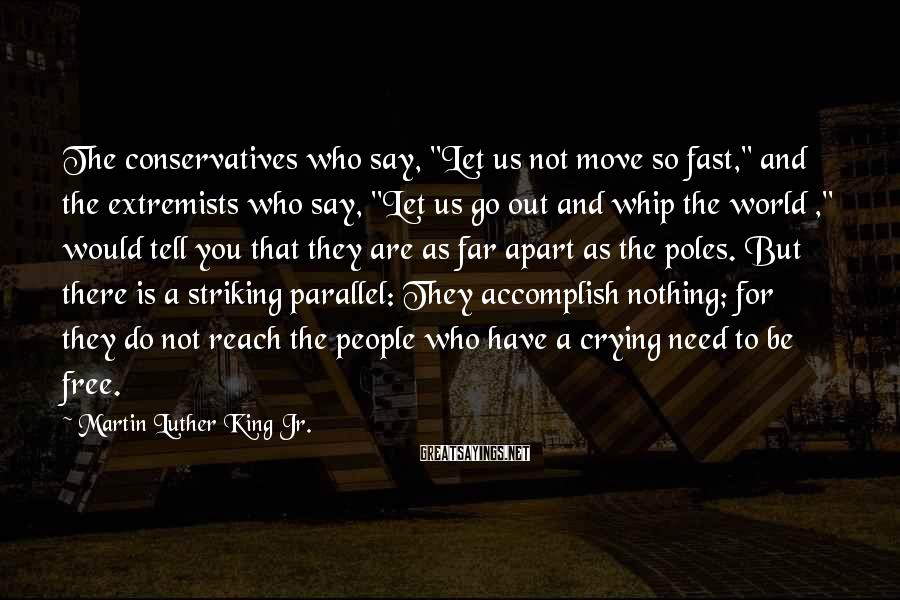 """Martin Luther King Jr. Sayings: The conservatives who say, """"Let us not move so fast,"""" and the extremists who say,"""