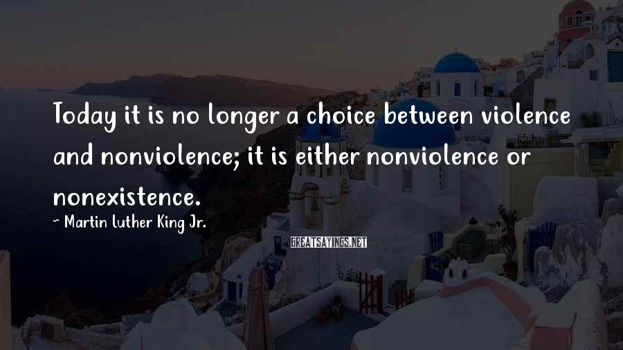 Martin Luther King Jr. Sayings: Today it is no longer a choice between violence and nonviolence; it is either nonviolence