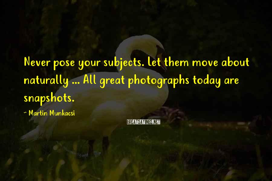 Martin Munkacsi Sayings: Never pose your subjects. Let them move about naturally ... All great photographs today are