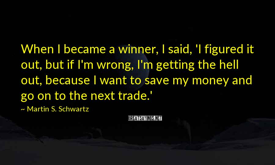 Martin S. Schwartz Sayings: When I became a winner, I said, 'I figured it out, but if I'm wrong,