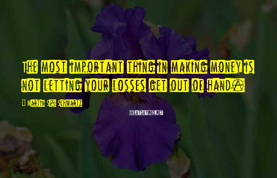 Martin S. Schwartz Sayings: The most important thing in making money is not letting your losses get out of