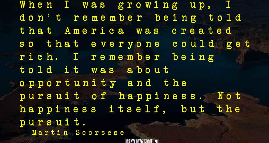 Martin Scorsese Sayings: When I was growing up, I don't remember being told that America was created so