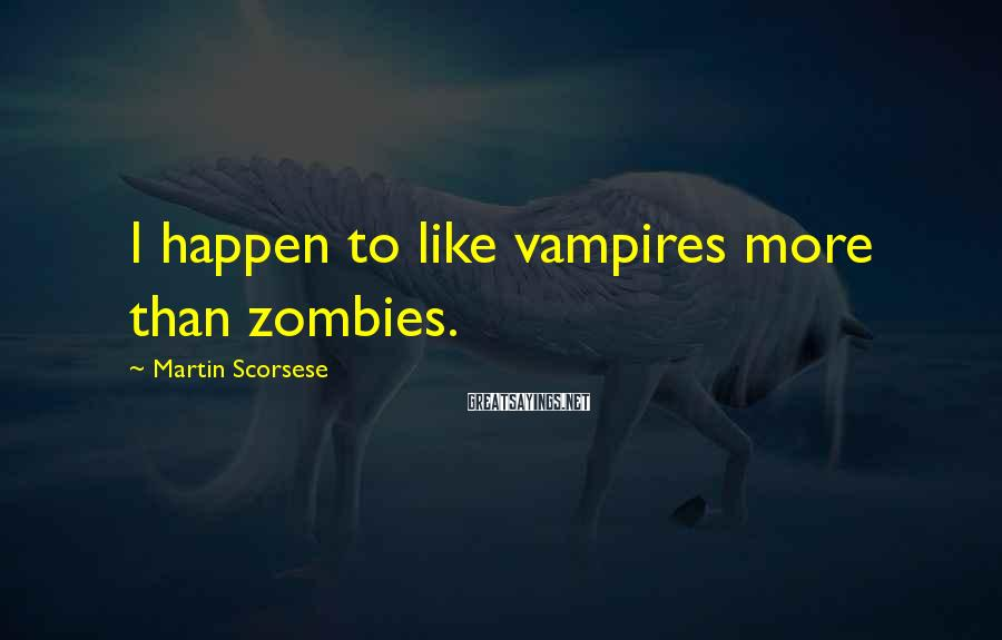 Martin Scorsese Sayings: I happen to like vampires more than zombies.