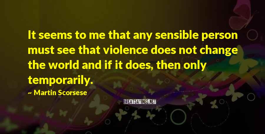 Martin Scorsese Sayings: It seems to me that any sensible person must see that violence does not change