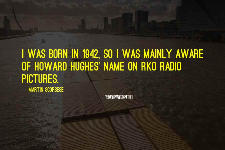 Martin Scorsese Sayings: I was born in 1942, so I was mainly aware of Howard Hughes' name on
