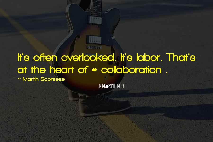 Martin Scorsese Sayings: It's often overlooked. It's labor. That's at the heart of # collaboration .