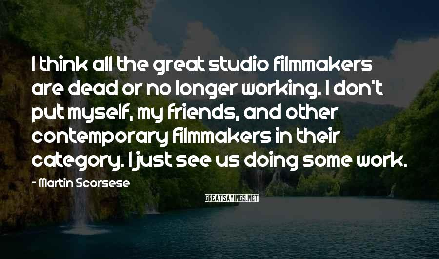 Martin Scorsese Sayings: I think all the great studio filmmakers are dead or no longer working. I don't