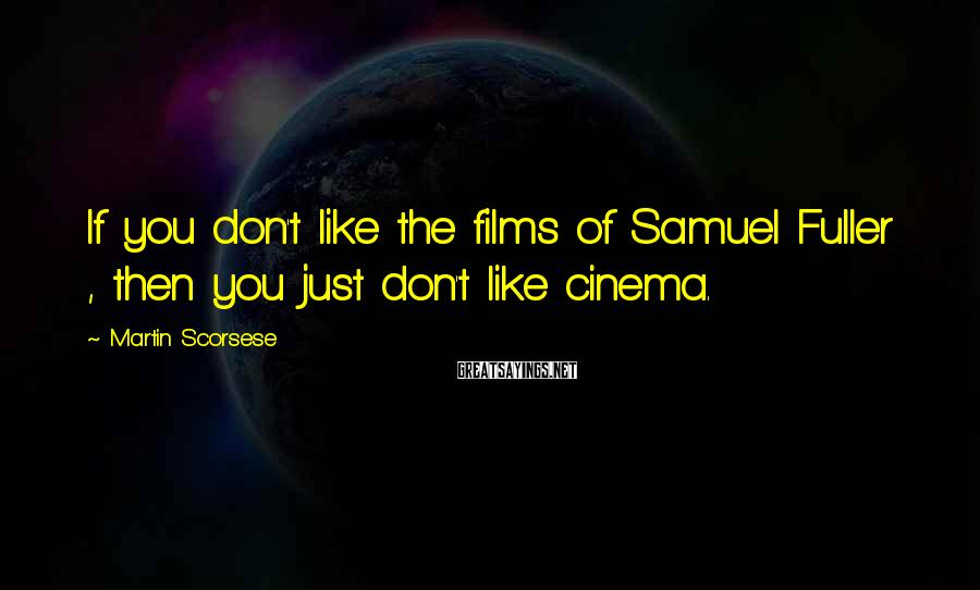 Martin Scorsese Sayings: If you don't like the films of Samuel Fuller , then you just don't like