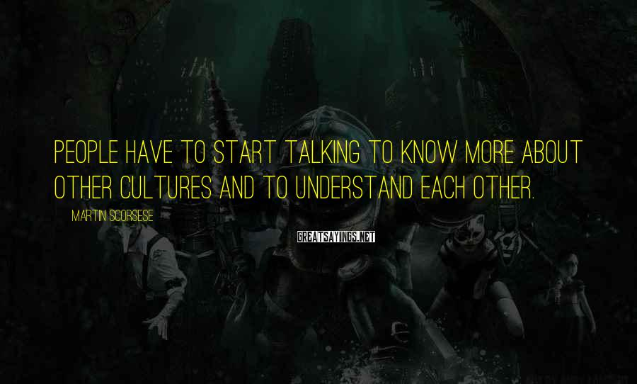 Martin Scorsese Sayings: People have to start talking to know more about other cultures and to understand each