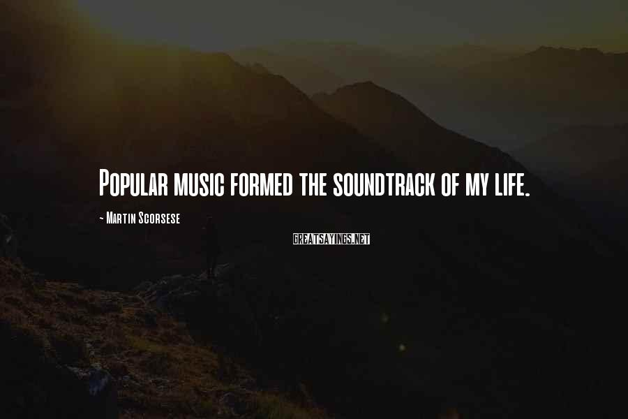 Martin Scorsese Sayings: Popular music formed the soundtrack of my life.