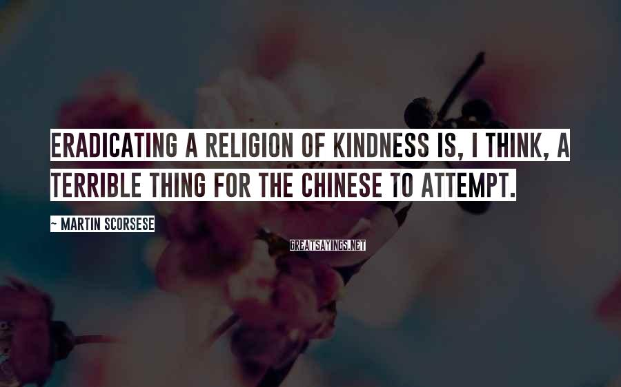 Martin Scorsese Sayings: Eradicating a religion of kindness is, I think, a terrible thing for the Chinese to