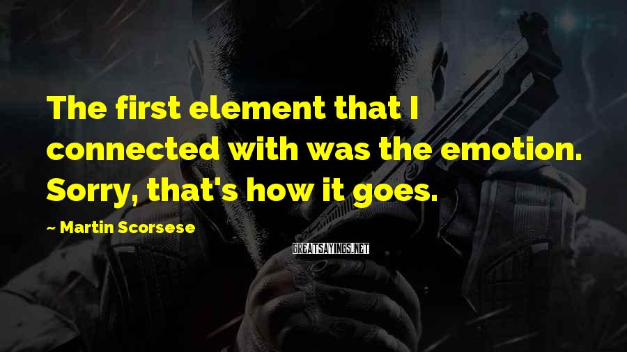 Martin Scorsese Sayings: The first element that I connected with was the emotion. Sorry, that's how it goes.