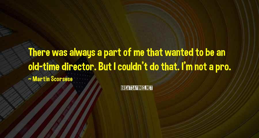 Martin Scorsese Sayings: There was always a part of me that wanted to be an old-time director. But