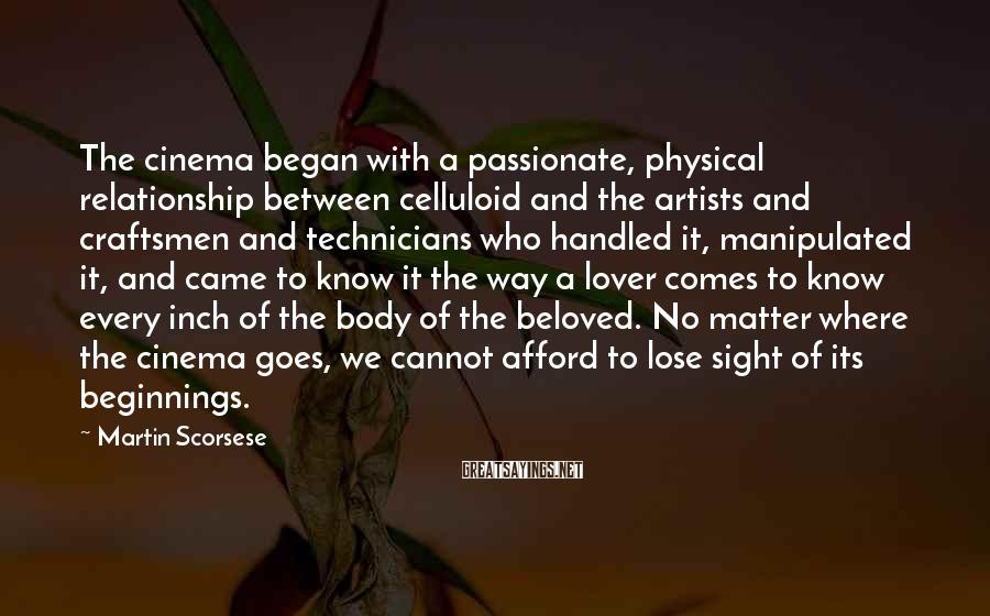Martin Scorsese Sayings: The cinema began with a passionate, physical relationship between celluloid and the artists and craftsmen