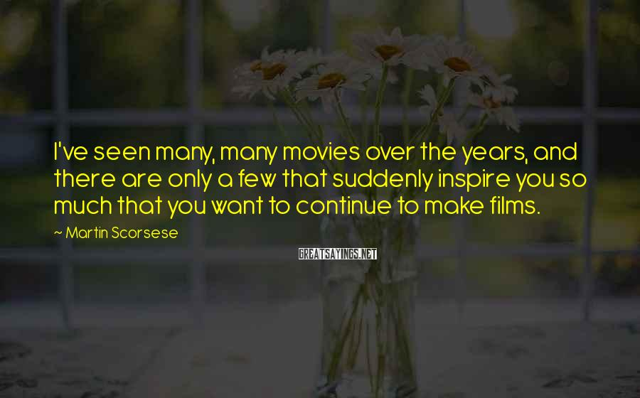 Martin Scorsese Sayings: I've seen many, many movies over the years, and there are only a few that