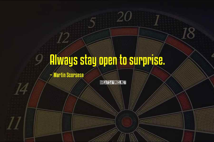 Martin Scorsese Sayings: Always stay open to surprise.