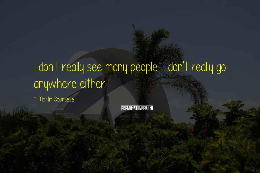 Martin Scorsese Sayings: I don't really see many people ... don't really go anywhere either.