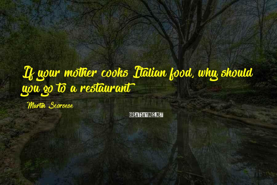 Martin Scorsese Sayings: If your mother cooks Italian food, why should you go to a restaurant?