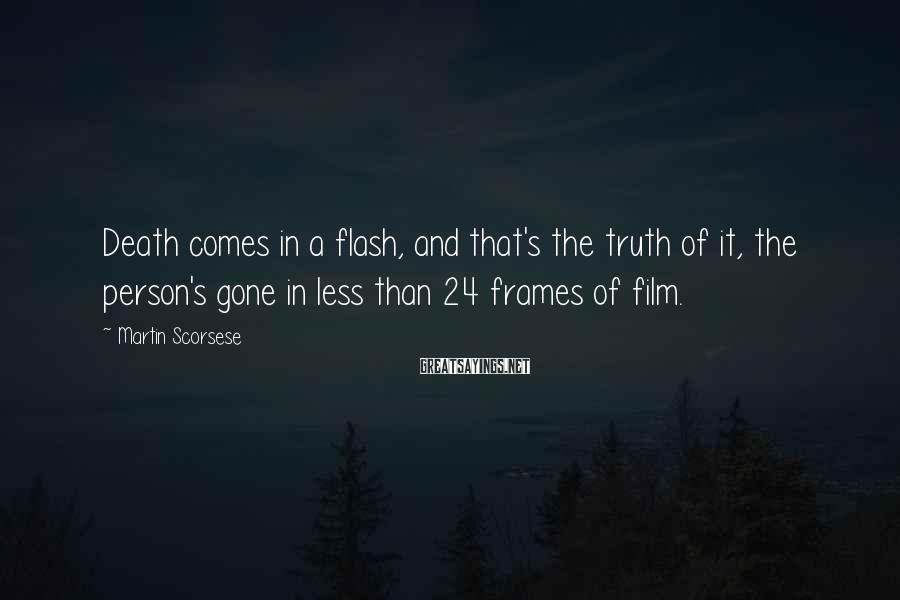 Martin Scorsese Sayings: Death comes in a flash, and that's the truth of it, the person's gone in