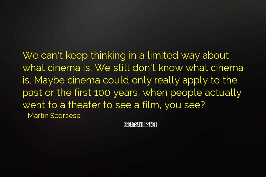 Martin Scorsese Sayings: We can't keep thinking in a limited way about what cinema is. We still don't