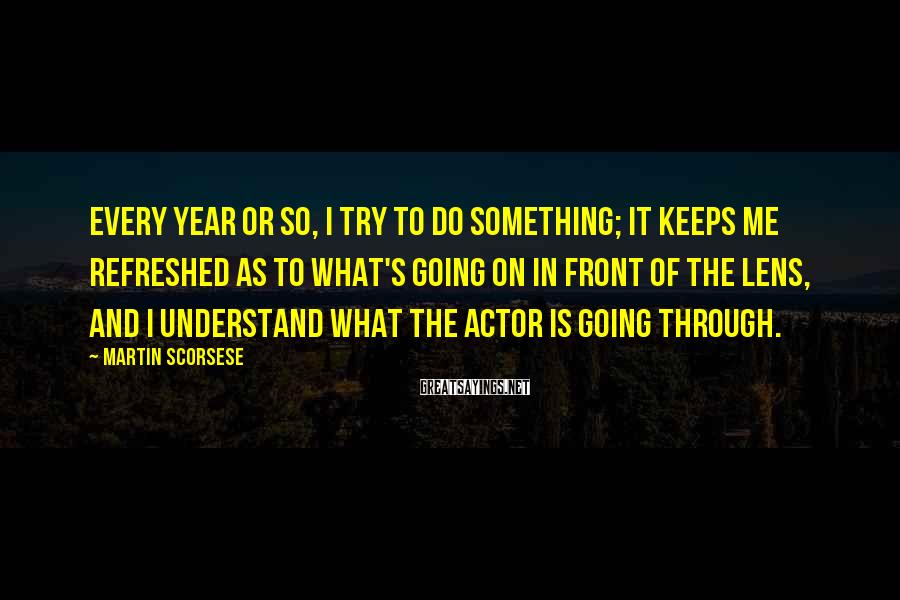 Martin Scorsese Sayings: Every year or so, I try to do something; it keeps me refreshed as to