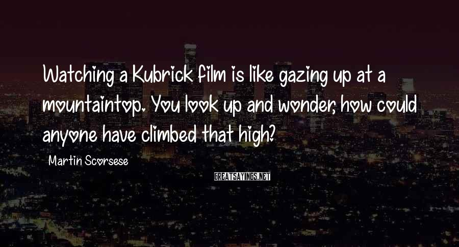 Martin Scorsese Sayings: Watching a Kubrick film is like gazing up at a mountaintop. You look up and