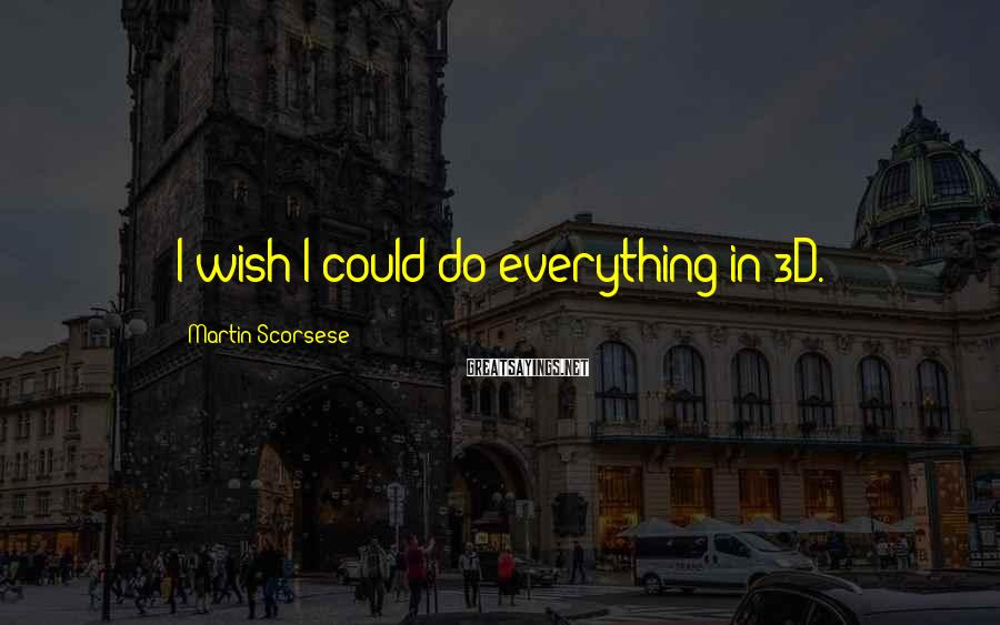Martin Scorsese Sayings: I wish I could do everything in 3D.