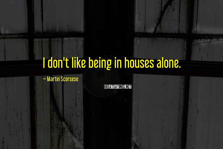Martin Scorsese Sayings: I don't like being in houses alone.