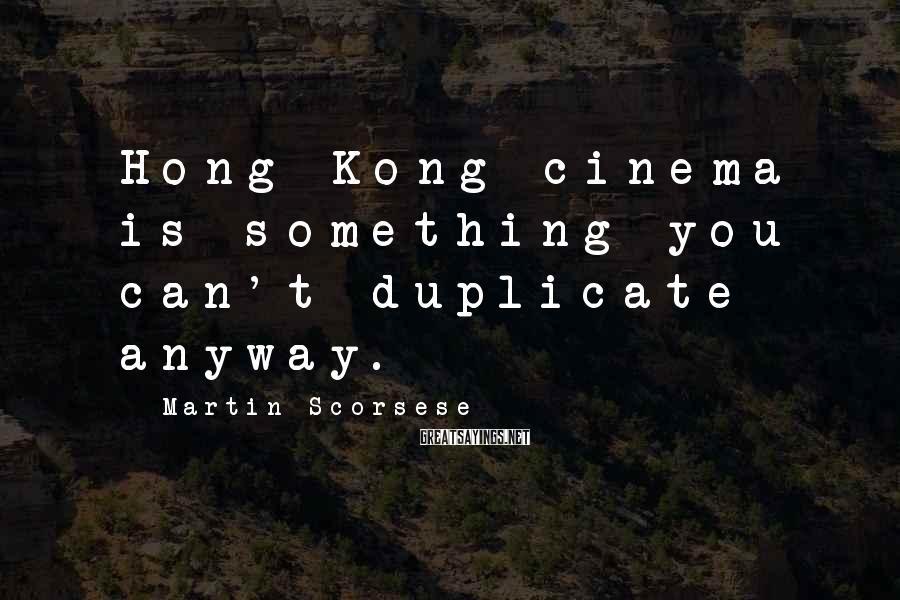 Martin Scorsese Sayings: Hong Kong cinema is something you can't duplicate anyway.