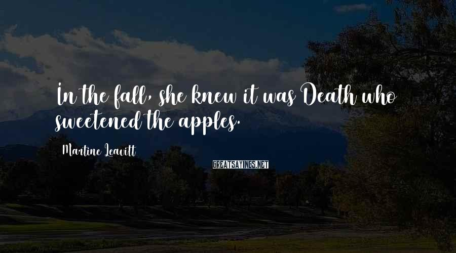 Martine Leavitt Sayings: In the fall, she knew it was Death who sweetened the apples.