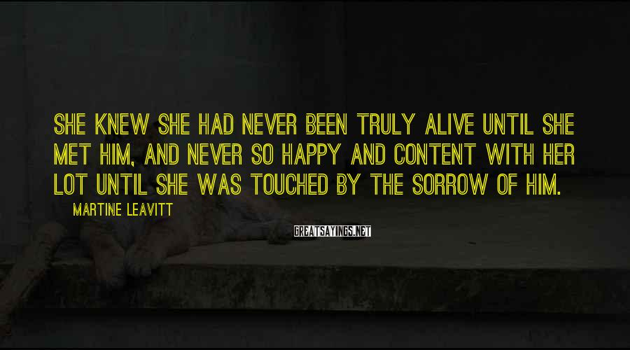 Martine Leavitt Sayings: She knew she had never been truly alive until she met him, and never so
