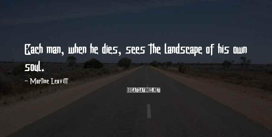Martine Leavitt Sayings: Each man, when he dies, sees the landscape of his own soul.