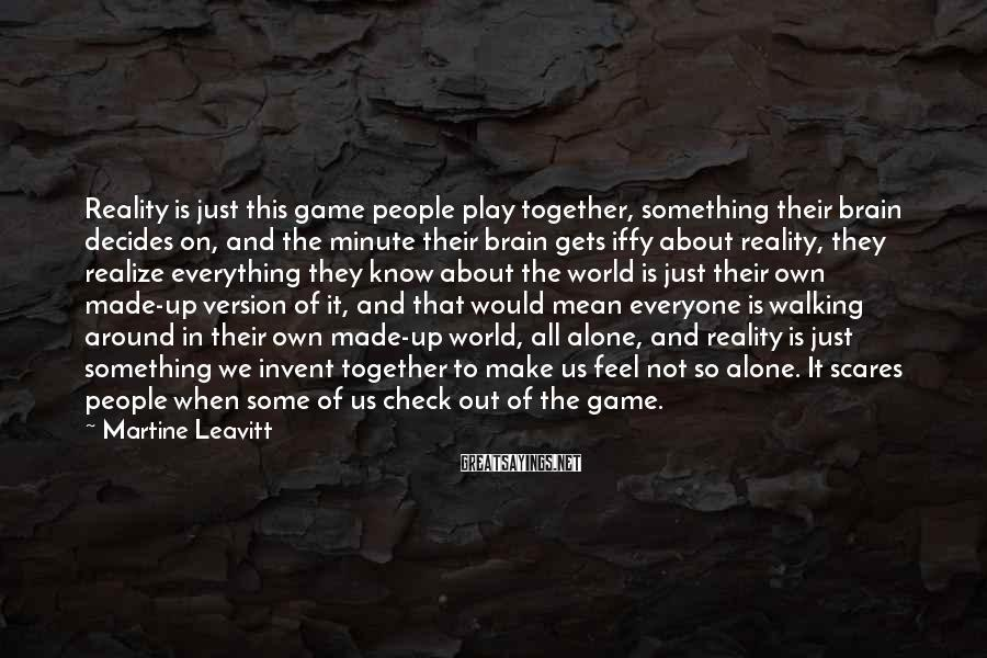 Martine Leavitt Sayings: Reality is just this game people play together, something their brain decides on, and the