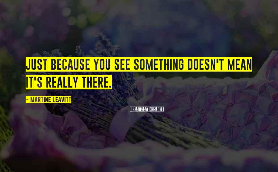 Martine Leavitt Sayings: Just because you see something doesn't mean it's really there.