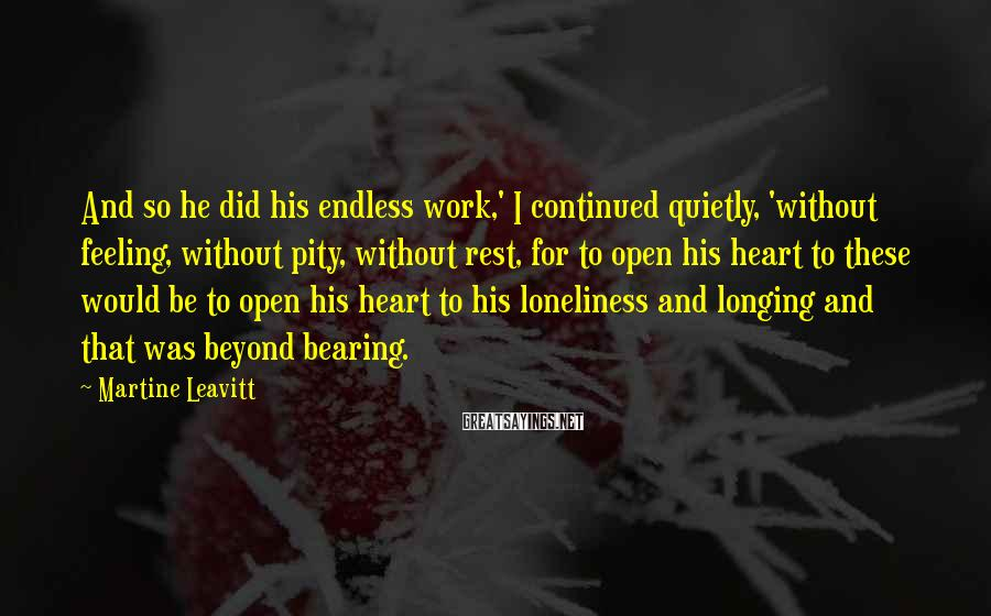 Martine Leavitt Sayings: And so he did his endless work,' I continued quietly, 'without feeling, without pity, without