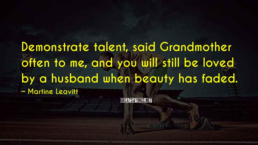 Martine Leavitt Sayings: Demonstrate talent, said Grandmother often to me, and you will still be loved by a