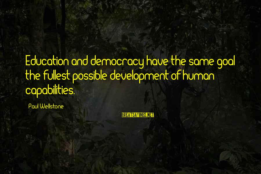 Martyrdoms Sayings By Paul Wellstone: Education and democracy have the same goal: the fullest possible development of human capabilities.