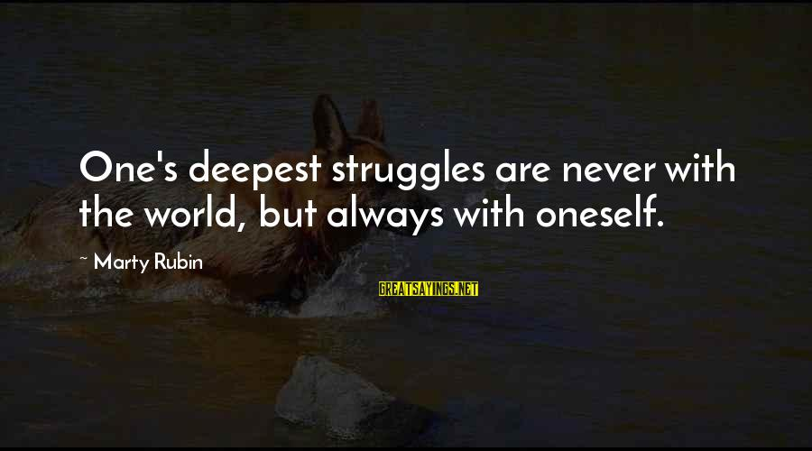 Marty's Sayings By Marty Rubin: One's deepest struggles are never with the world, but always with oneself.