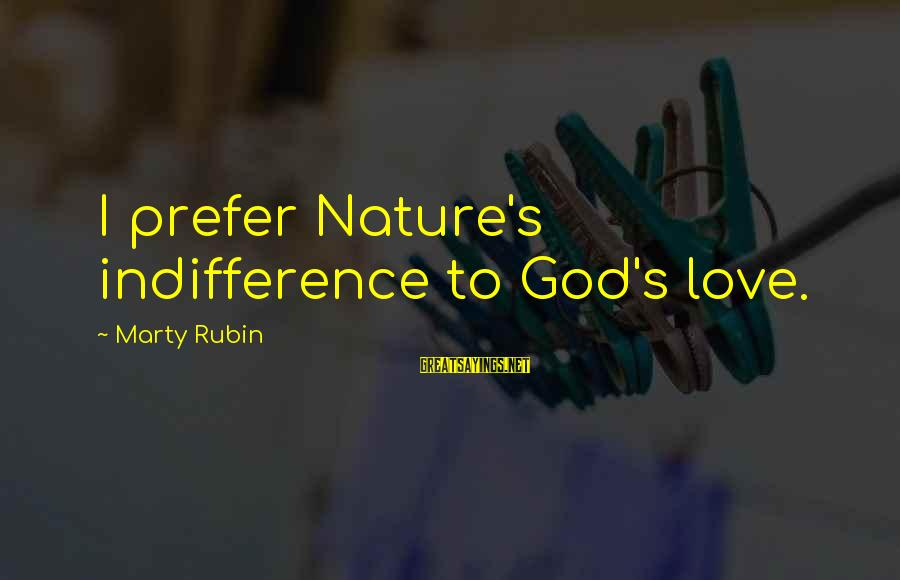 Marty's Sayings By Marty Rubin: I prefer Nature's indifference to God's love.