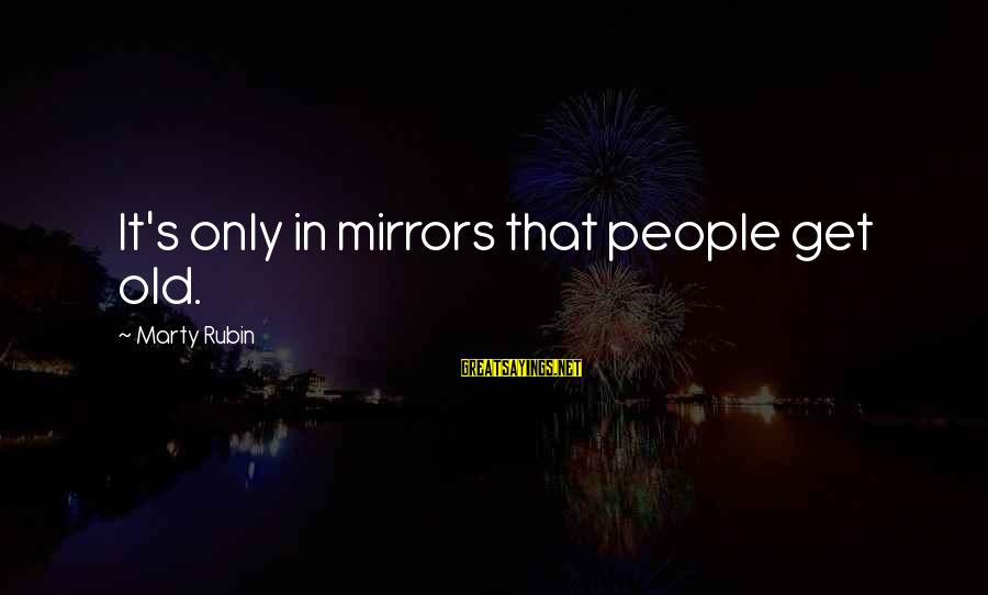 Marty's Sayings By Marty Rubin: It's only in mirrors that people get old.
