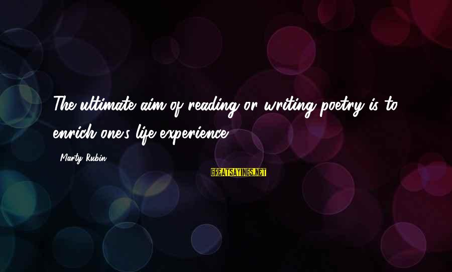 Marty's Sayings By Marty Rubin: The ultimate aim of reading or writing poetry is to enrich one's life experience.
