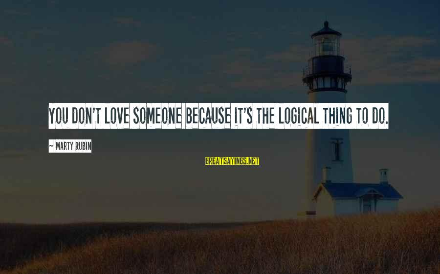 Marty's Sayings By Marty Rubin: You don't love someone because it's the logical thing to do.