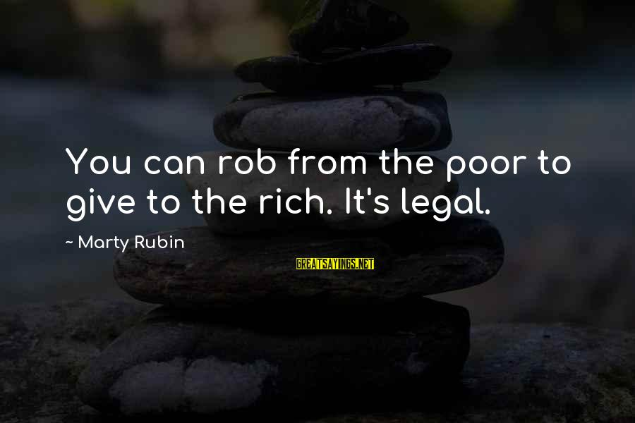 Marty's Sayings By Marty Rubin: You can rob from the poor to give to the rich. It's legal.