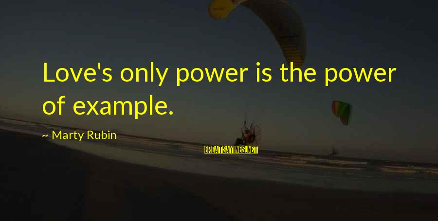 Marty's Sayings By Marty Rubin: Love's only power is the power of example.
