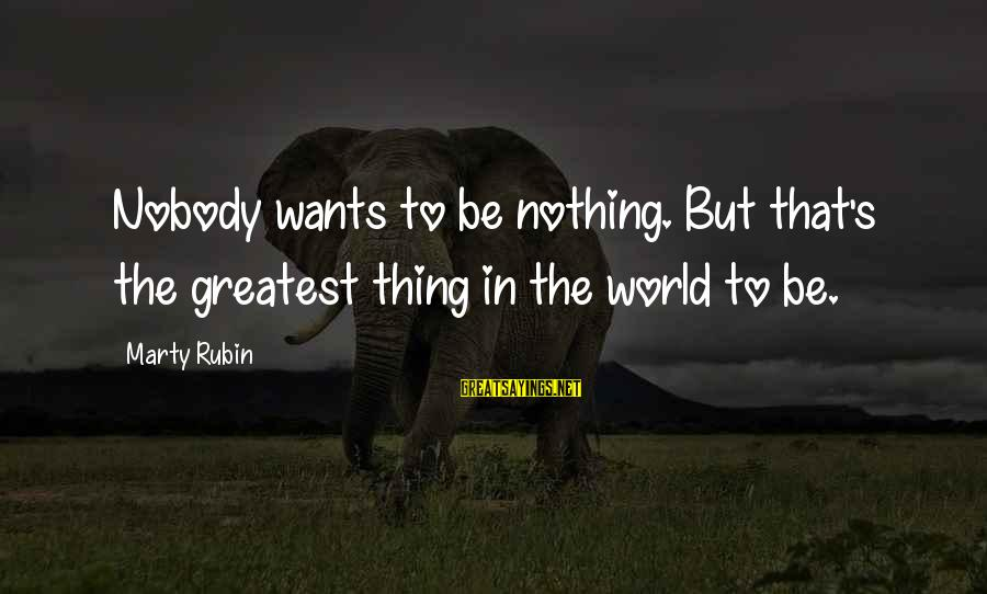 Marty's Sayings By Marty Rubin: Nobody wants to be nothing. But that's the greatest thing in the world to be.
